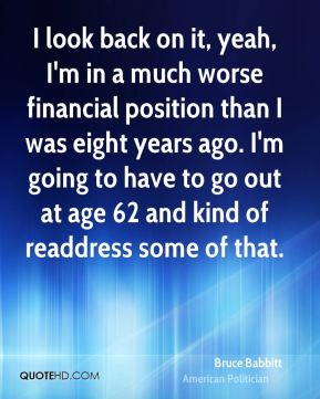 Bruce Babbitt - I look back on it, yeah, I'm in a much worse financial position than I was eight years ago. I'm going to have to go out at age 62 and kind of readdress some of that.