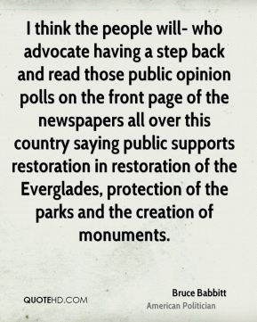 Bruce Babbitt - I think the people will- who advocate having a step back and read those public opinion polls on the front page of the newspapers all over this country saying public supports restoration in restoration of the Everglades, protection of the parks and the creation of monuments.