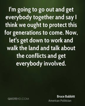I'm going to go out and get everybody together and say I think we ought to protect this for generations to come. Now, let's get down to work and walk the land and talk about the conflicts and get everybody involved.