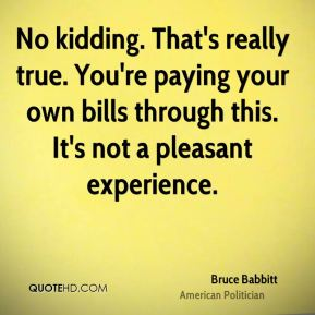 No kidding. That's really true. You're paying your own bills through this. It's not a pleasant experience.