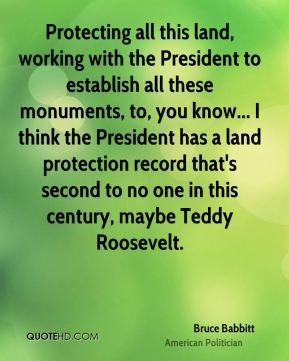 Bruce Babbitt - Protecting all this land, working with the President to establish all these monuments, to, you know... I think the President has a land protection record that's second to no one in this century, maybe Teddy Roosevelt.