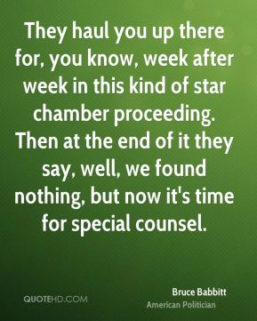 Bruce Babbitt - They haul you up there for, you know, week after week in this kind of star chamber proceeding. Then at the end of it they say, well, we found nothing, but now it's time for special counsel.