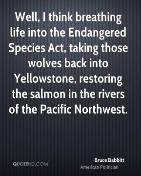 Bruce Babbitt - Well, I think breathing life into the Endangered Species Act, taking those wolves back into Yellowstone, restoring the salmon in the rivers of the Pacific Northwest.