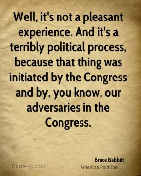 Well, it's not a pleasant experience. And it's a terribly political process, because that thing was initiated by the Congress and by, you know, our adversaries in the Congress.