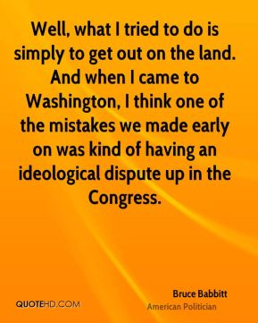 Well, what I tried to do is simply to get out on the land. And when I came to Washington, I think one of the mistakes we made early on was kind of having an ideological dispute up in the Congress.