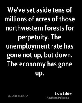 Bruce Babbitt - We've set aside tens of millions of acres of those northwestern forests for perpetuity. The unemployment rate has gone not up, but down. The economy has gone up.