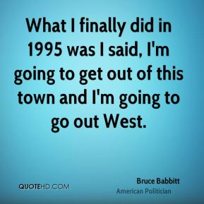 What I finally did in 1995 was I said, I'm going to get out of this town and I'm going to go out West.