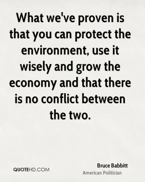 Bruce Babbitt - What we've proven is that you can protect the environment, use it wisely and grow the economy and that there is no conflict between the two.