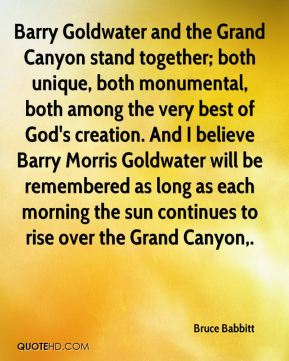 Bruce Babbitt - Barry Goldwater and the Grand Canyon stand together; both unique, both monumental, both among the very best of God's creation. And I believe Barry Morris Goldwater will be remembered as long as each morning the sun continues to rise over the Grand Canyon.
