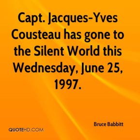 Bruce Babbitt - Capt. Jacques-Yves Cousteau has gone to the Silent World this Wednesday, June 25, 1997.