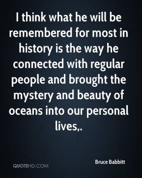 Bruce Babbitt - I think what he will be remembered for most in history is the way he connected with regular people and brought the mystery and beauty of oceans into our personal lives.