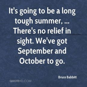 Bruce Babbitt - It's going to be a long tough summer, ... There's no relief in sight. We've got September and October to go.