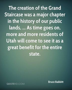 Bruce Babbitt - The creation of the Grand Staircase was a major chapter in the history of our public lands, ... As time goes on, more and more residents of Utah will come to see it as a great benefit for the entire state.