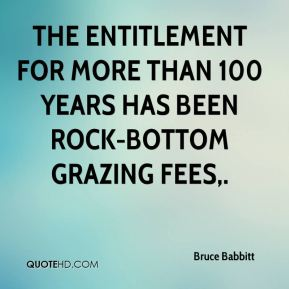 Bruce Babbitt - The entitlement for more than 100 years has been rock-bottom grazing fees.