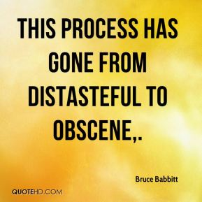 Bruce Babbitt - This process has gone from distasteful to obscene.