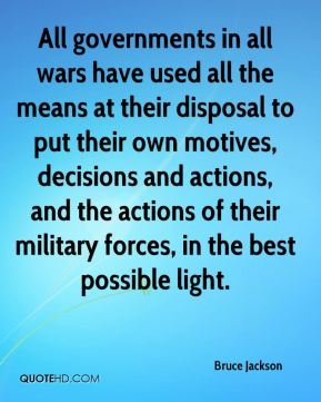 Bruce Jackson - All governments in all wars have used all the means at their disposal to put their own motives, decisions and actions, and the actions of their military forces, in the best possible light.