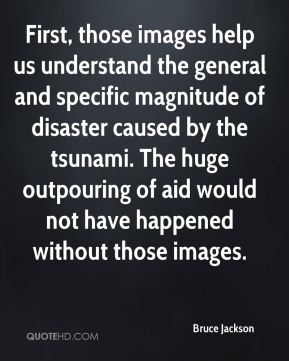 First, those images help us understand the general and specific magnitude of disaster caused by the tsunami. The huge outpouring of aid would not have happened without those images.