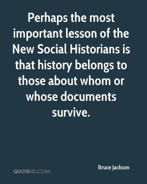 Perhaps the most important lesson of the New Social Historians is that history belongs to those about whom or whose documents survive.