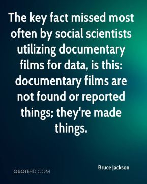 The key fact missed most often by social scientists utilizing documentary films for data, is this: documentary films are not found or reported things; they're made things.