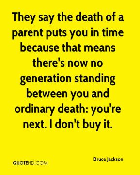 They say the death of a parent puts you in time because that means there's now no generation standing between you and ordinary death: you're next. I don't buy it.