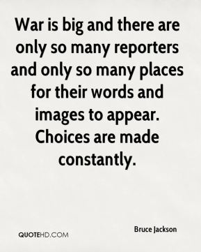Bruce Jackson - War is big and there are only so many reporters and only so many places for their words and images to appear. Choices are made constantly.