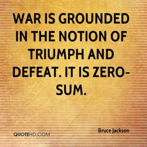 Bruce Jackson - War is grounded in the notion of triumph and defeat. It is zero-sum.
