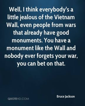 Well, I think everybody's a little jealous of the Vietnam Wall, even people from wars that already have good monuments. You have a monument like the Wall and nobody ever forgets your war, you can bet on that.