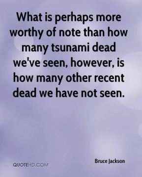 Bruce Jackson - What is perhaps more worthy of note than how many tsunami dead we've seen, however, is how many other recent dead we have not seen.