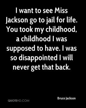 I want to see Miss Jackson go to jail for life. You took my childhood, a childhood I was supposed to have. I was so disappointed I will never get that back.