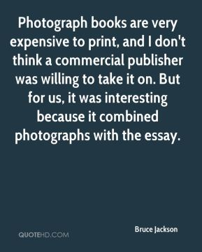 Bruce Jackson - Photograph books are very expensive to print, and I don't think a commercial publisher was willing to take it on. But for us, it was interesting because it combined photographs with the essay.