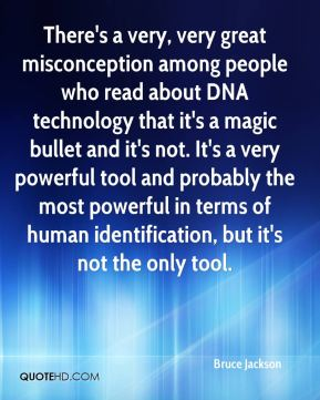 Bruce Jackson - There's a very, very great misconception among people who read about DNA technology that it's a magic bullet and it's not. It's a very powerful tool and probably the most powerful in terms of human identification, but it's not the only tool.