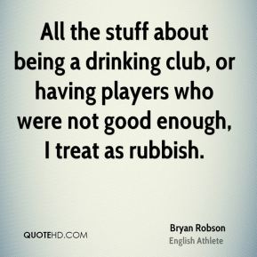 All the stuff about being a drinking club, or having players who were not good enough, I treat as rubbish.