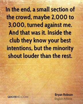Bryan Robson - In the end, a small section of the crowd, maybe 2,000 to 3,000, turned against me. And that was it. Inside the club they know your best intentions, but the minority shout louder than the rest.