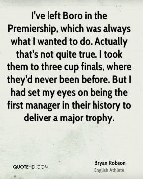 Bryan Robson - I've left Boro in the Premiership, which was always what I wanted to do. Actually that's not quite true. I took them to three cup finals, where they'd never been before. But I had set my eyes on being the first manager in their history to deliver a major trophy.