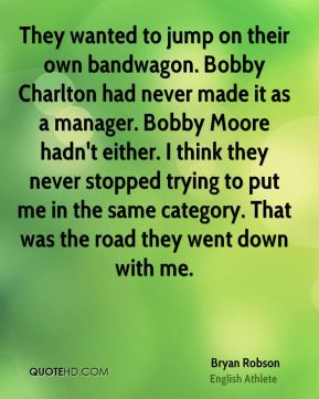 Bryan Robson - They wanted to jump on their own bandwagon. Bobby Charlton had never made it as a manager. Bobby Moore hadn't either. I think they never stopped trying to put me in the same category. That was the road they went down with me.