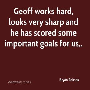 Bryan Robson - Geoff works hard, looks very sharp and he has scored some important goals for us.