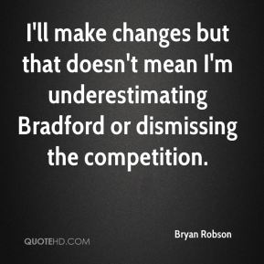 I'll make changes but that doesn't mean I'm underestimating Bradford or dismissing the competition.