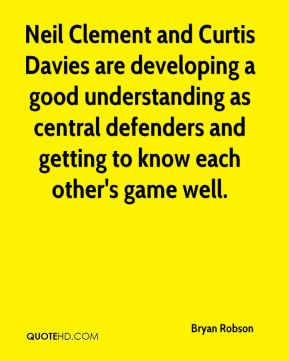 Neil Clement and Curtis Davies are developing a good understanding as central defenders and getting to know each other's game well.