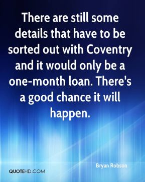 There are still some details that have to be sorted out with Coventry and it would only be a one-month loan. There's a good chance it will happen.