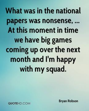 Bryan Robson - What was in the national papers was nonsense, ... At this moment in time we have big games coming up over the next month and I'm happy with my squad.