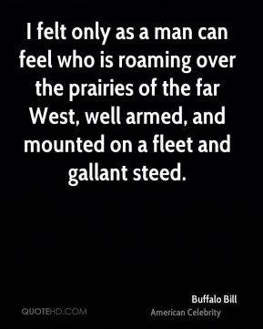 Buffalo Bill - I felt only as a man can feel who is roaming over the prairies of the far West, well armed, and mounted on a fleet and gallant steed.