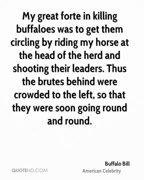 Buffalo Bill - My great forte in killing buffaloes was to get them circling by riding my horse at the head of the herd and shooting their leaders. Thus the brutes behind were crowded to the left, so that they were soon going round and round.