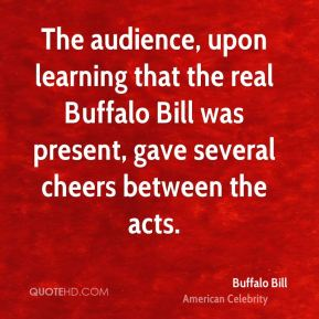 The audience, upon learning that the real Buffalo Bill was present, gave several cheers between the acts.