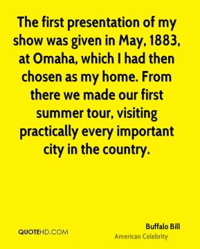 Buffalo Bill - The first presentation of my show was given in May, 1883, at Omaha, which I had then chosen as my home. From there we made our first summer tour, visiting practically every important city in the country.