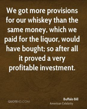 Buffalo Bill - We got more provisions for our whiskey than the same money, which we paid for the liquor, would have bought; so after all it proved a very profitable investment.