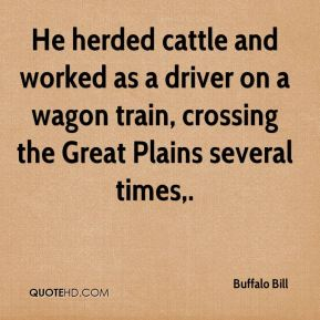 Buffalo Bill - He herded cattle and worked as a driver on a wagon train, crossing the Great Plains several times.