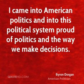I came into American politics and into this political system proud of politics and the way we make decisions.