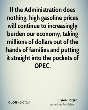If the Administration does nothing, high gasoline prices will continue to increasingly burden our economy, taking millions of dollars out of the hands of families and putting it straight into the pockets of OPEC.
