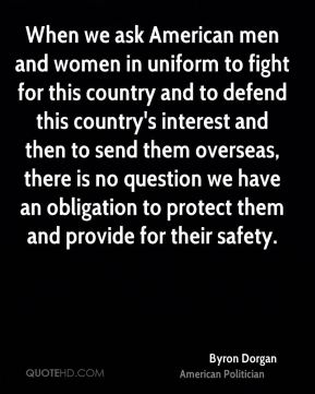 Byron Dorgan - When we ask American men and women in uniform to fight for this country and to defend this country's interest and then to send them overseas, there is no question we have an obligation to protect them and provide for their safety.