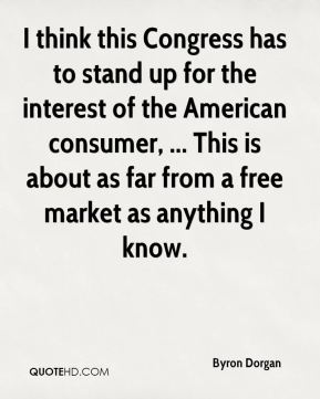 I think this Congress has to stand up for the interest of the American consumer, ... This is about as far from a free market as anything I know.